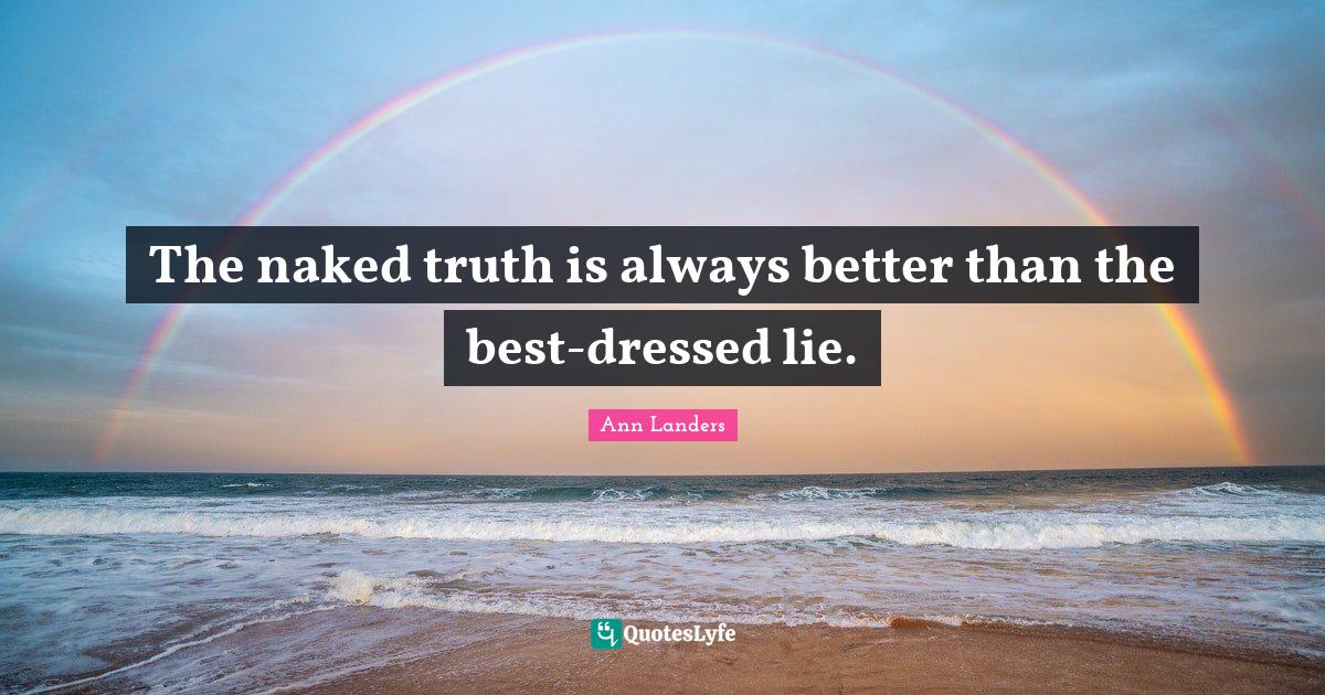 Ann Landers Quotes: The naked truth is always better than the best-dressed lie.