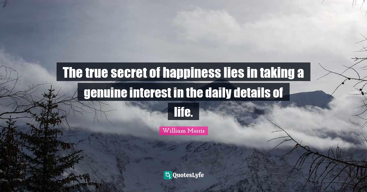 William Morris Quotes: The true secret of happiness lies in taking a genuine interest in the daily details of life.