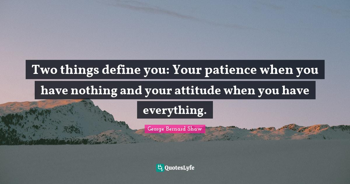 George Bernard Shaw Quotes: Two things define you: Your patience when you have nothing and your attitude when you have everything.