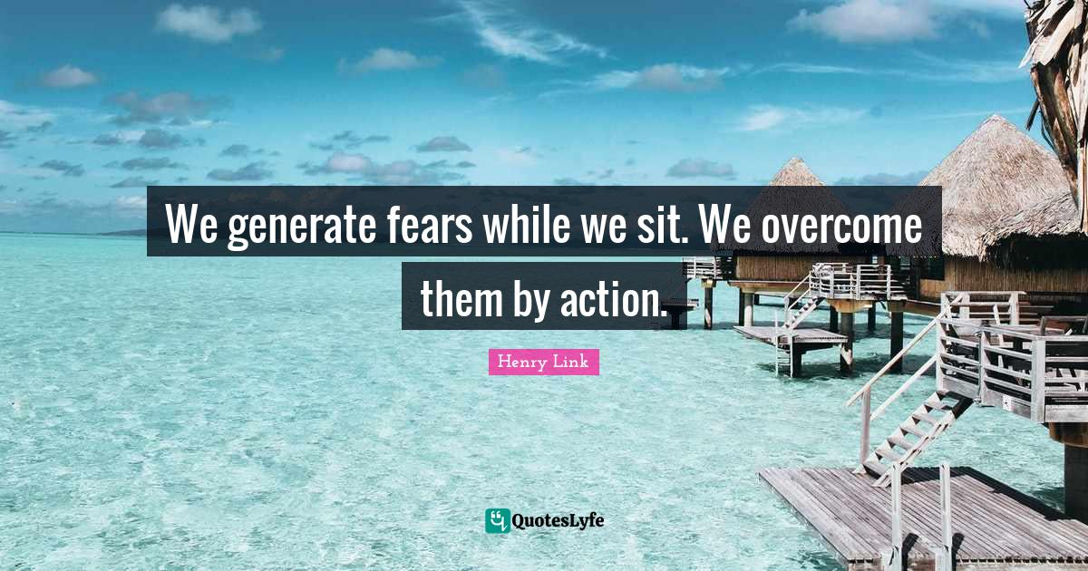 Henry Link Quotes: We generate fears while we sit. We overcome them by action.
