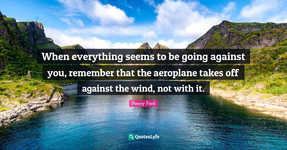 Henry Ford Quotes: When everything seems to be going against you, remember that the aeroplane takes off against the wind, not with it.