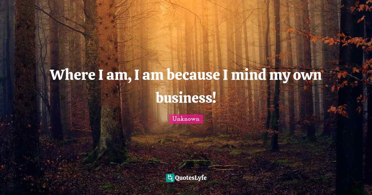 Unknown Quotes: Where I am, I am because I mind my own business!