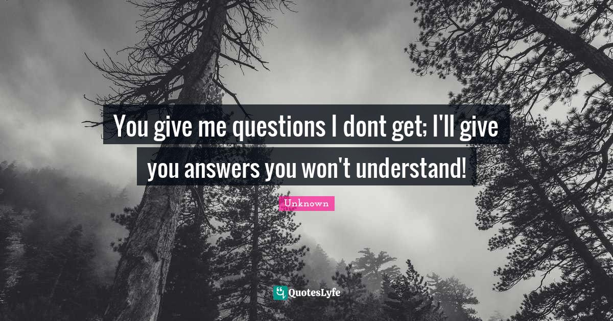 Unknown Quotes: You give me questions I don't get; I'll give you answers you won't understand!