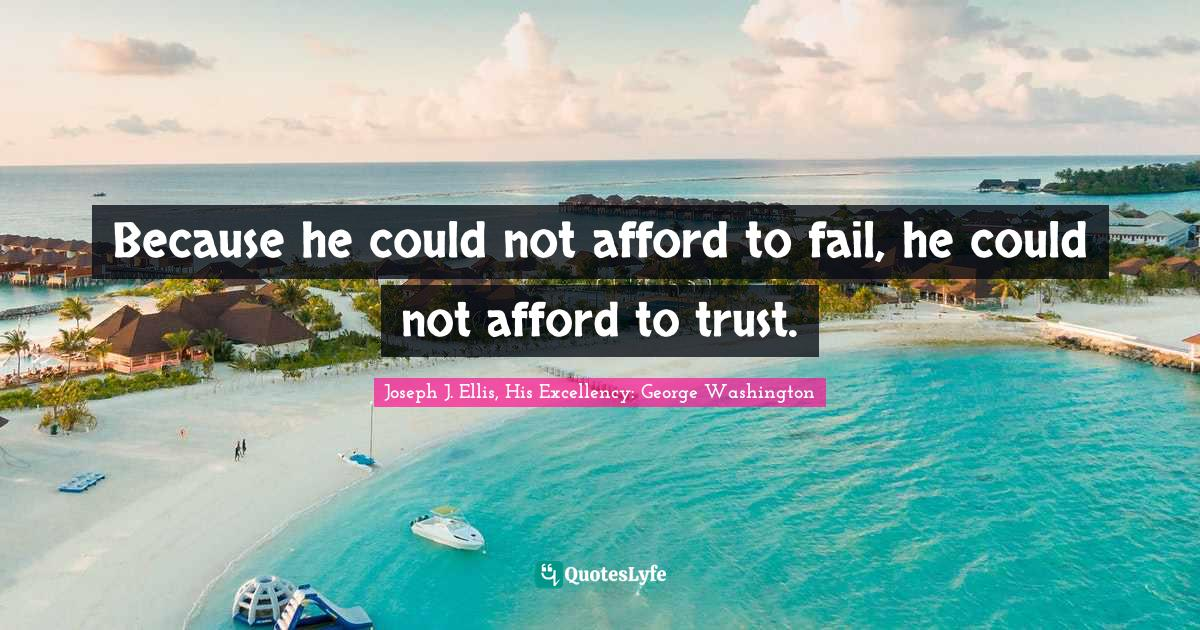 Joseph J. Ellis, His Excellency: George Washington Quotes: Because he could not afford to fail, he could not afford to trust.
