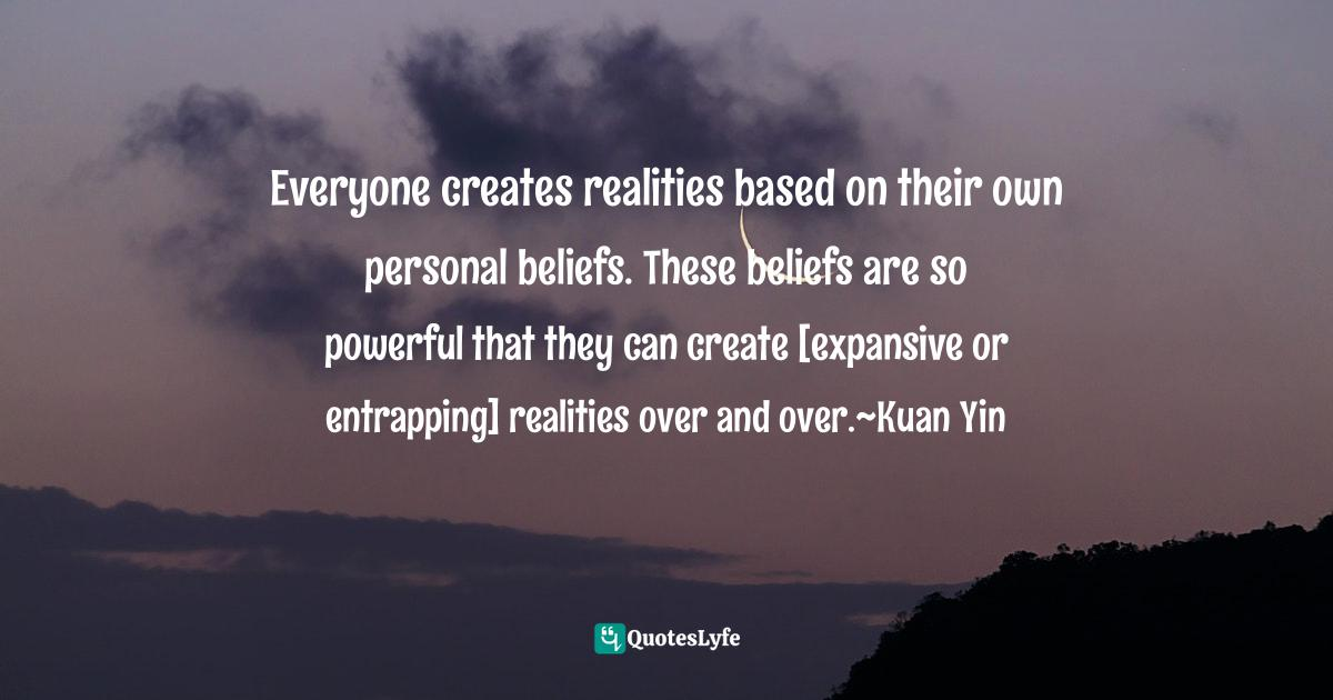Hope Bradford, Beneficial Law of Attraction: The Manifestation Teachings Quotes: Everyone creates realities based on their own personal beliefs. These beliefs are so powerful that they can create [expansive or entrapping] realities over and over.~Kuan Yin