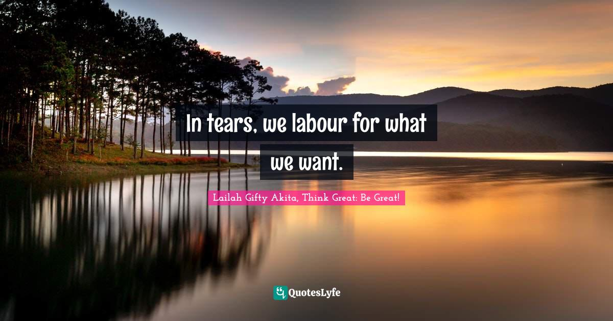 Lailah Gifty Akita, Think Great: Be Great! Quotes: In tears, we labour for what we want.