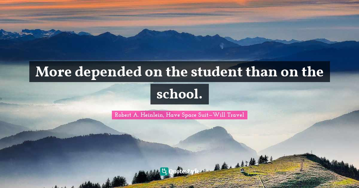 Robert A. Heinlein, Have Space Suit—Will Travel Quotes: More depended on the student than on the school.