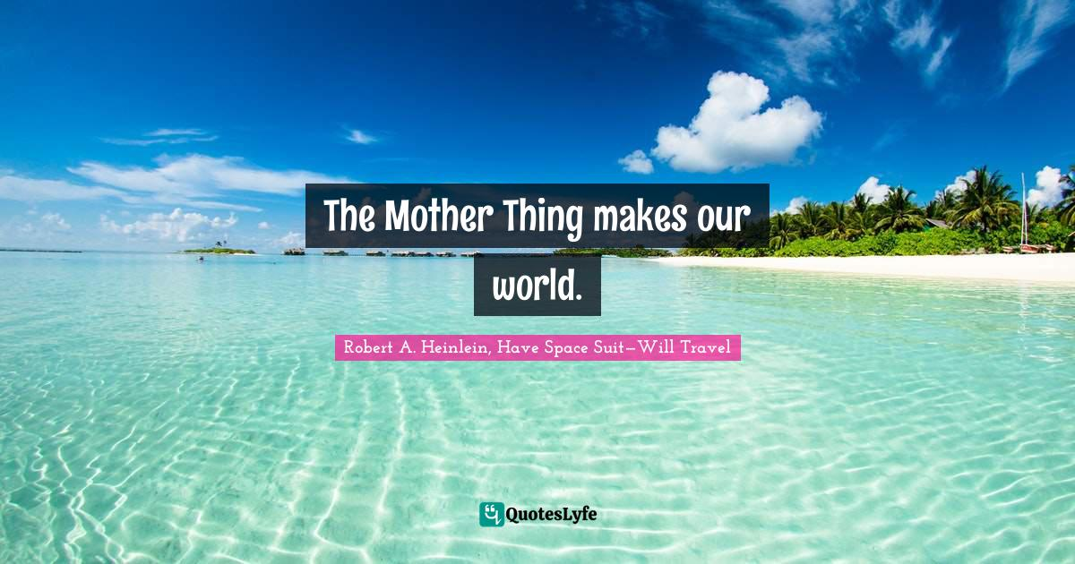 Robert A. Heinlein, Have Space Suit—Will Travel Quotes: The Mother Thing makes our world.