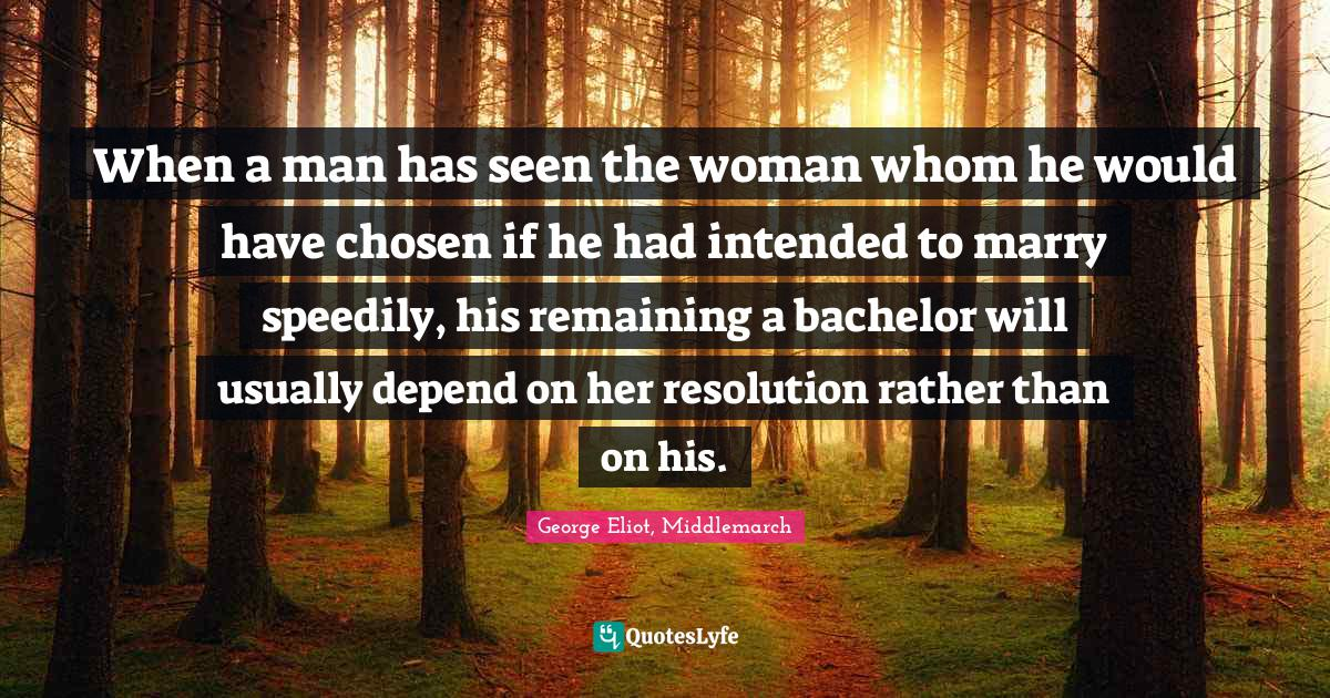 George Eliot, Middlemarch Quotes: When a man has seen the woman whom he would have chosen if he had intended to marry speedily, his remaining a bachelor will usually depend on her resolution rather than on his.