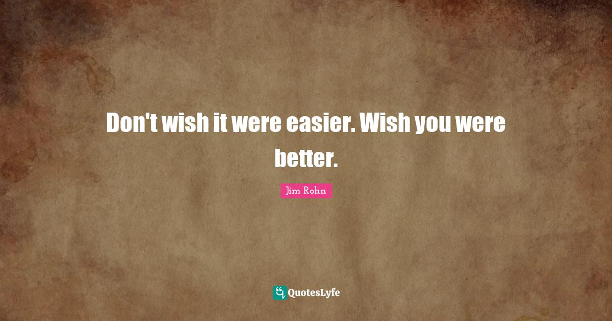 Jim Rohn Quotes: Don't wish it were easier. Wish you were better.