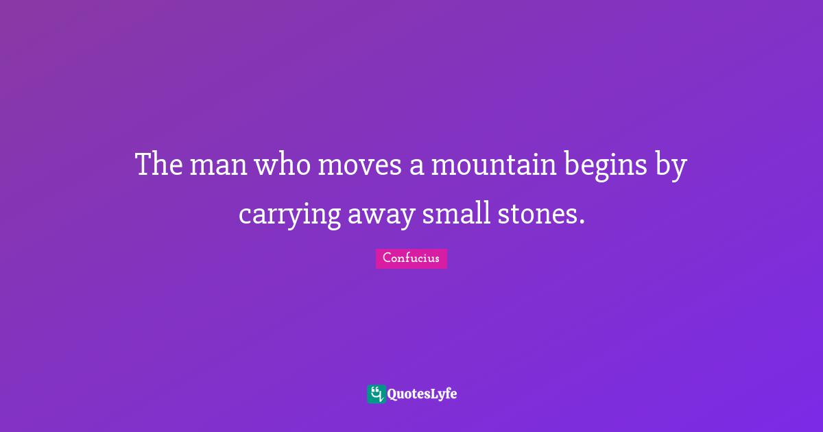 Confucius Quotes: The man who moves a mountain begins by carrying away small stones.
