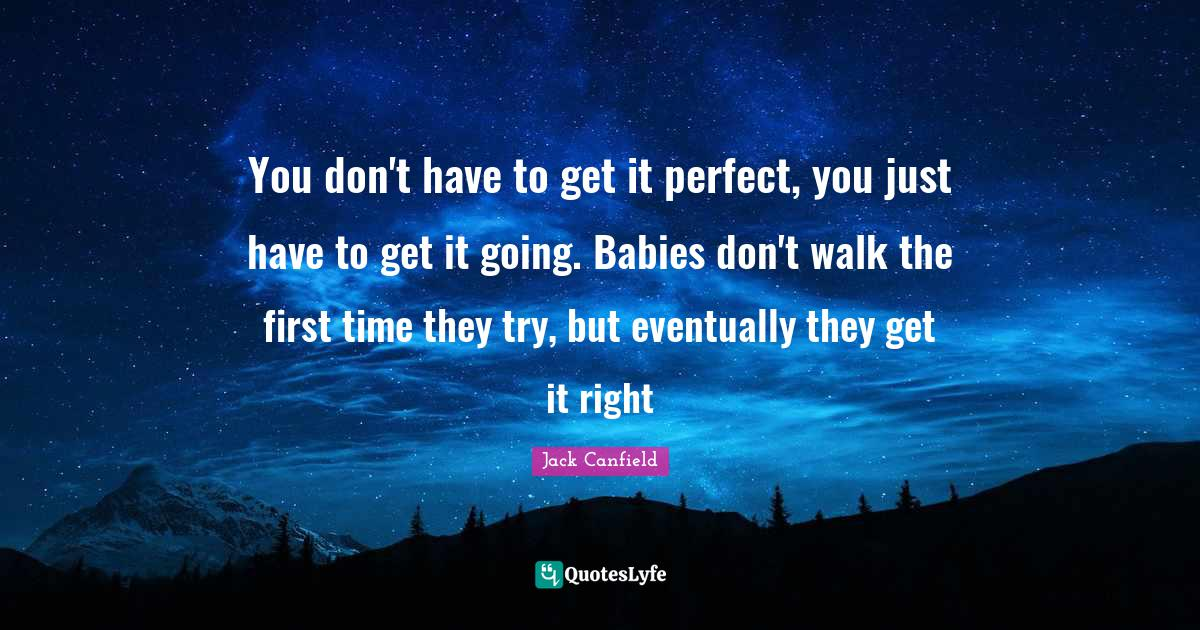 Jack Canfield Quotes: You don't have to get it perfect, you just have to get it going. Babies don't walk the first time they try, but eventually they get it right
