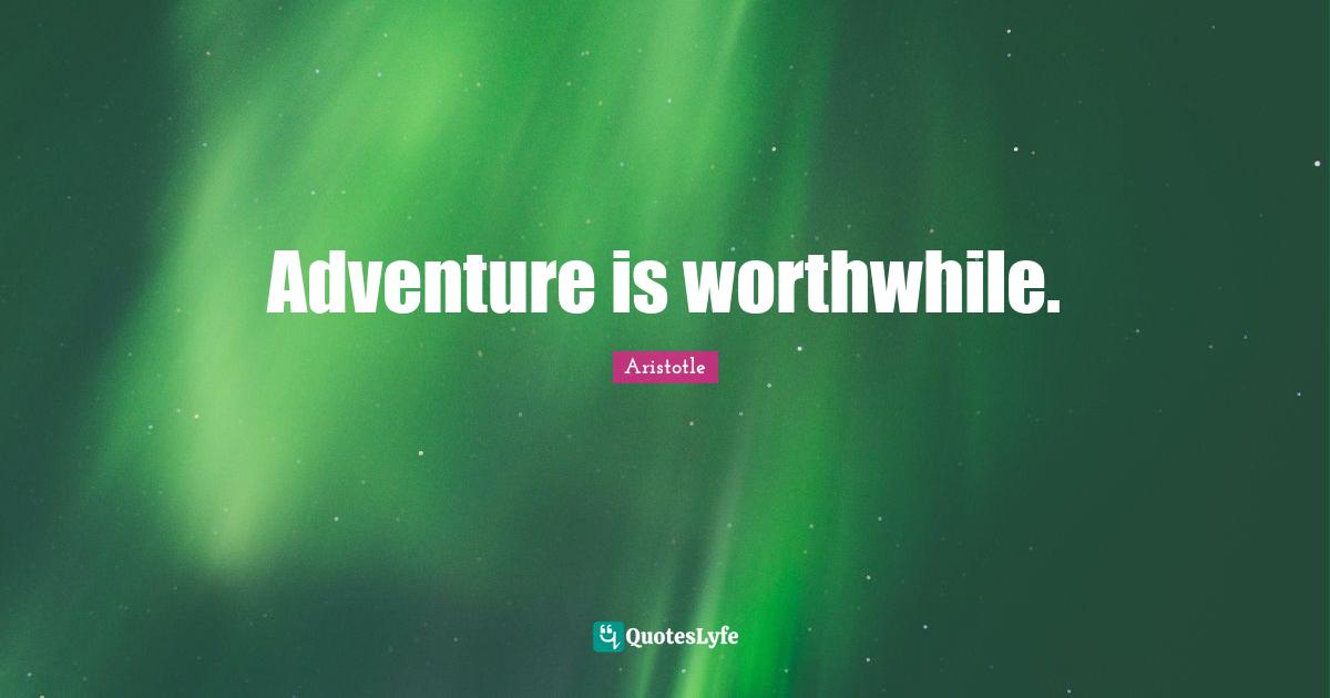 Aristotle Quotes: Adventure is worthwhile.