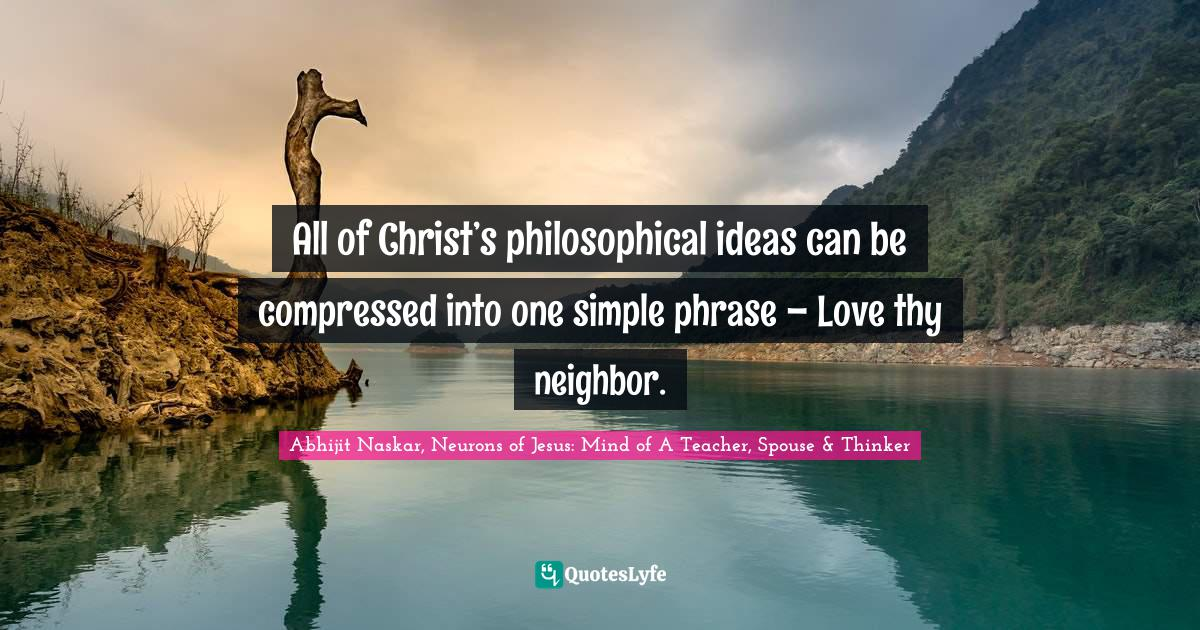 Abhijit Naskar, Neurons of Jesus: Mind of A Teacher, Spouse & Thinker Quotes: All of Christ's philosophical ideas can be compressed into one simple phrase – Love thy neighbor.