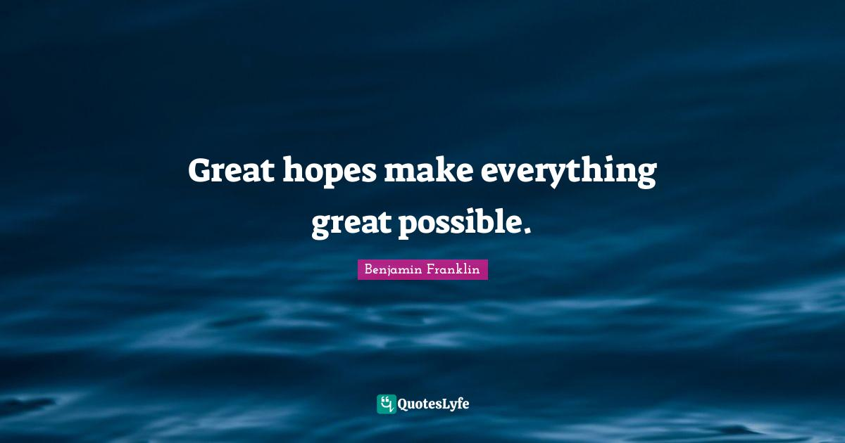Benjamin Franklin Quotes: Great hopes make everything great possible.