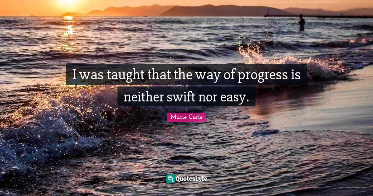 Marie Curie Quotes: I was taught that the way of progress is neither swift nor easy.