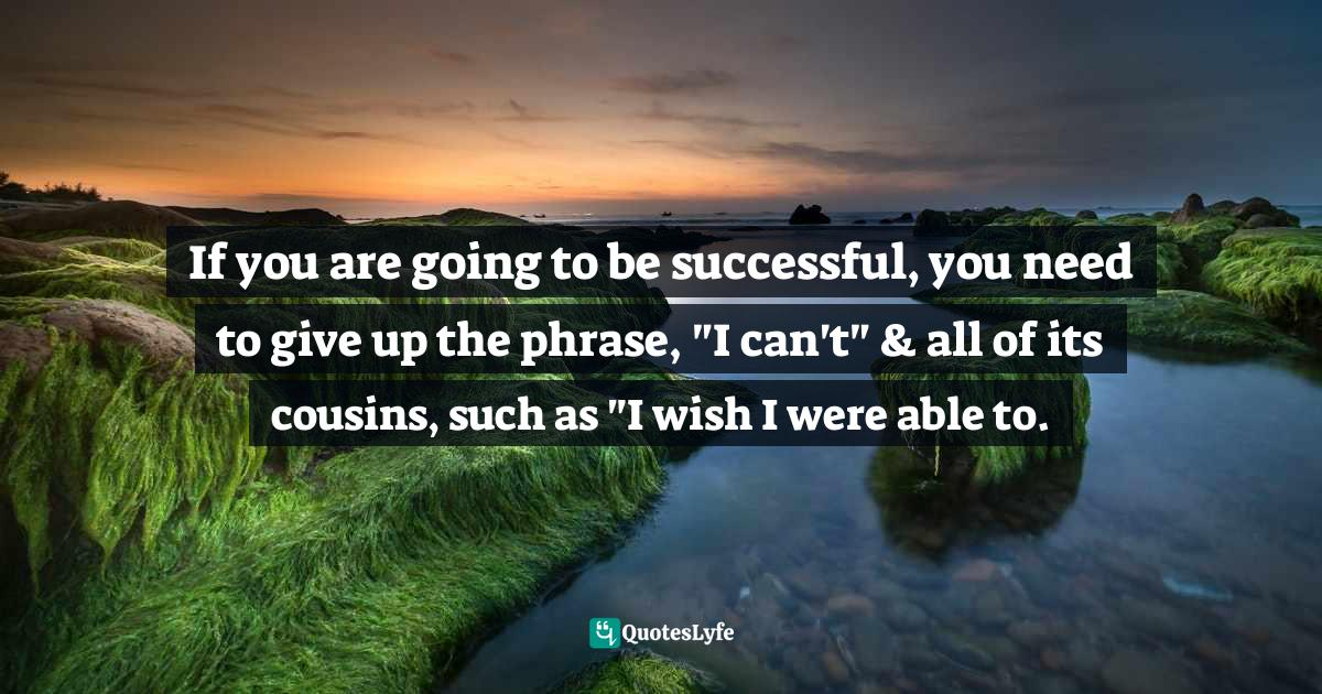 Jack Canfield, How to Get from Where You Are to Where You Want to Be: The 25 Principles of Success Quotes: If you are going to be successful, you need to give up the phrase,