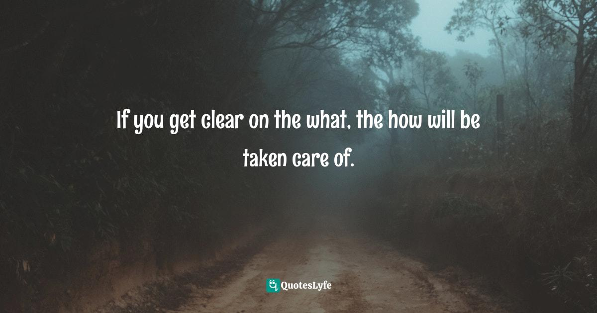 Jack Canfield, The Success Principles: How to Get from Where You Are to Where You Want to Be Quotes: If you get clear on the what, the how will be taken care of.