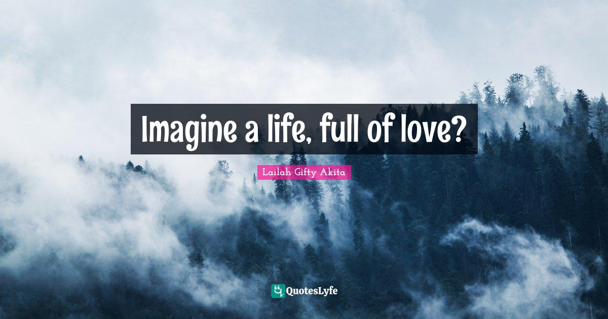 Lailah Gifty Akita Quotes: Imagine a life, full of love?