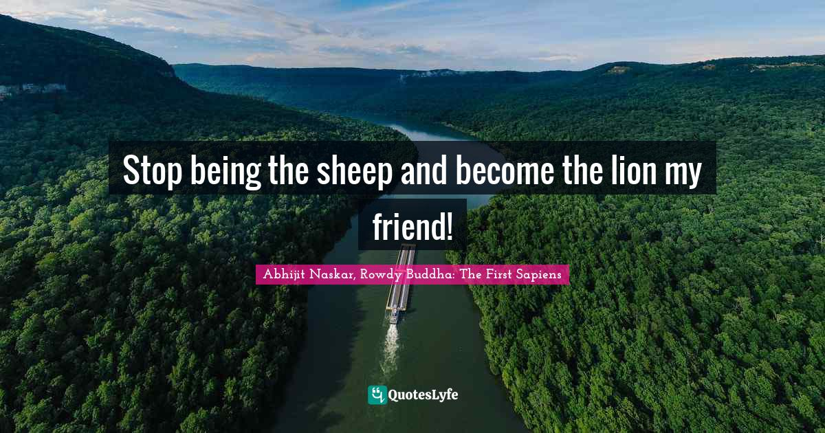 Abhijit Naskar, Rowdy Buddha: The First Sapiens Quotes: Stop being the sheep and become the lion my friend!