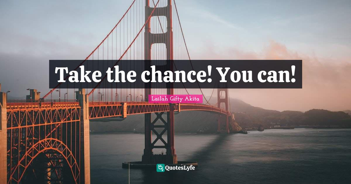 Lailah Gifty Akita Quotes: Take the chance! You can!