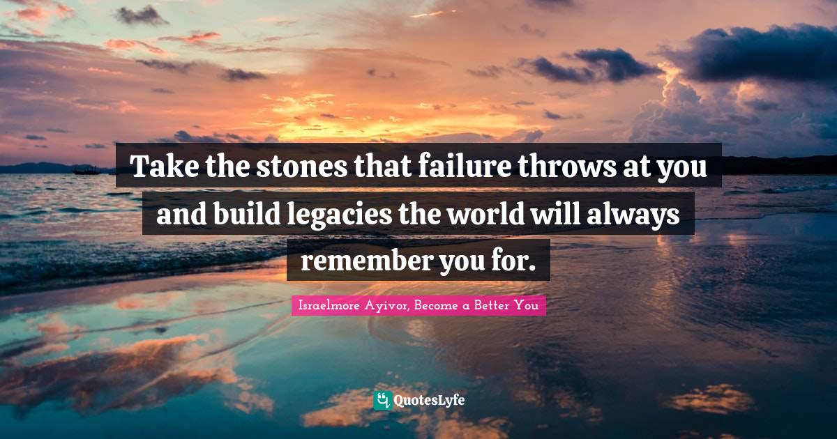 Israelmore Ayivor, Become a Better You Quotes: Take the stones that failure throws at you and build legacies the world will always remember you for.