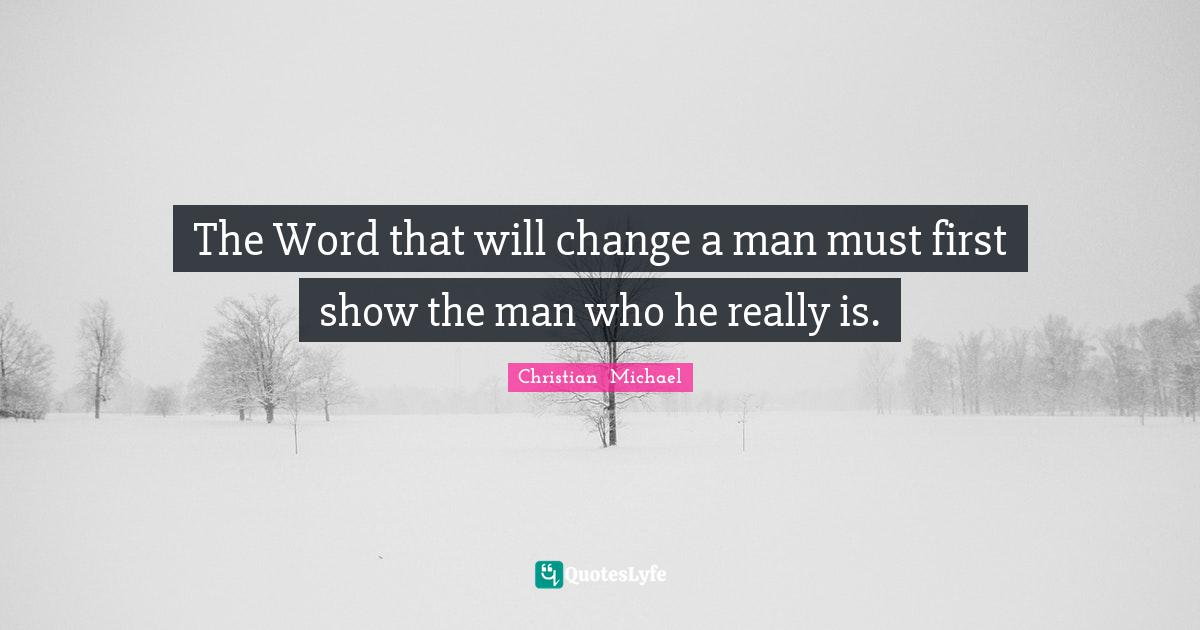 Christian  Michael Quotes: The Word that will change a man must first show the man who he really is.