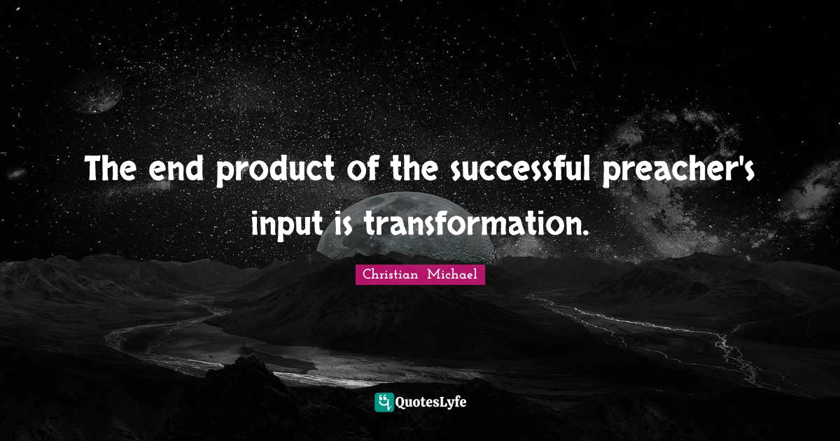 Christian  Michael Quotes: The end product of the successful preacher's input is transformation.