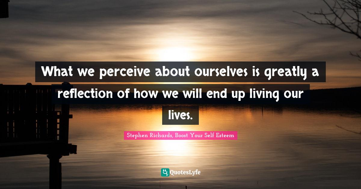 Stephen Richards, Boost Your Self Esteem Quotes: What we perceive about ourselves is greatly a reflection of how we will end up living our lives.