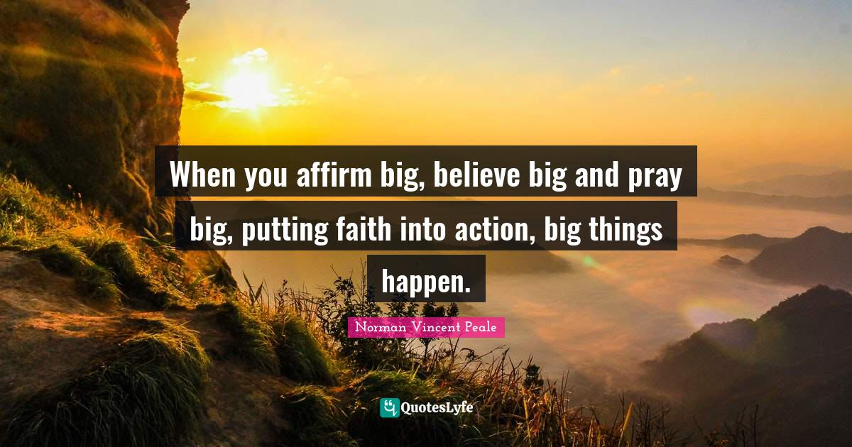 Norman Vincent Peale Quotes: When you affirm big, believe big and pray big, putting faith into action, big things happen.