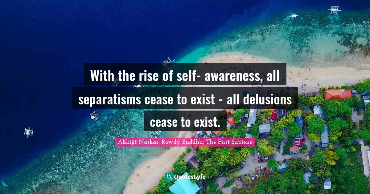 Abhijit Naskar, Rowdy Buddha: The First Sapiens Quotes: With the rise of self- awareness, all separatisms cease to exist - all delusions cease to exist.