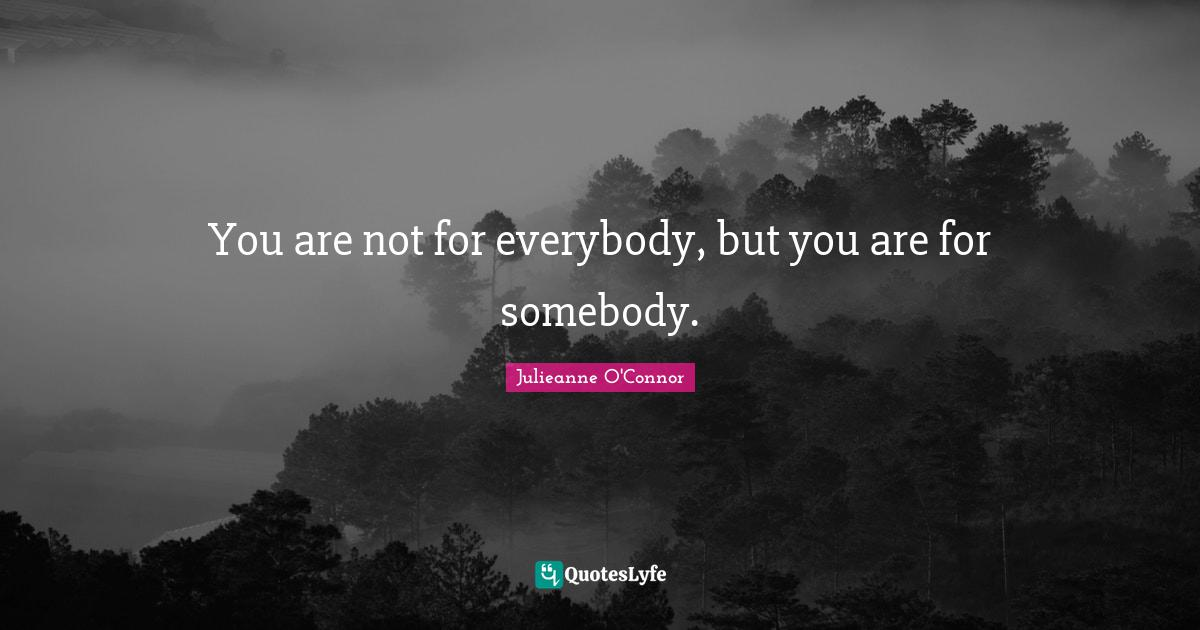 Julieanne O'Connor Quotes: You are not for everybody, but you are for somebody.