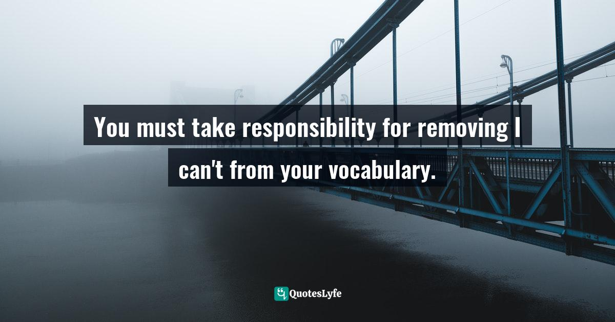 Jack Canfield, The Success Principles: How to Get from Where You Are to Where You Want to Be Quotes: You must take responsibility for removing I can't from your vocabulary.