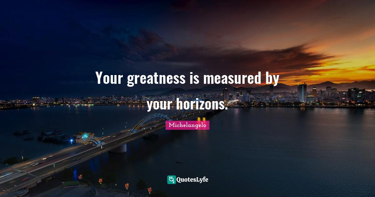 Michelangelo Quotes: Your greatness is measured by your horizons.