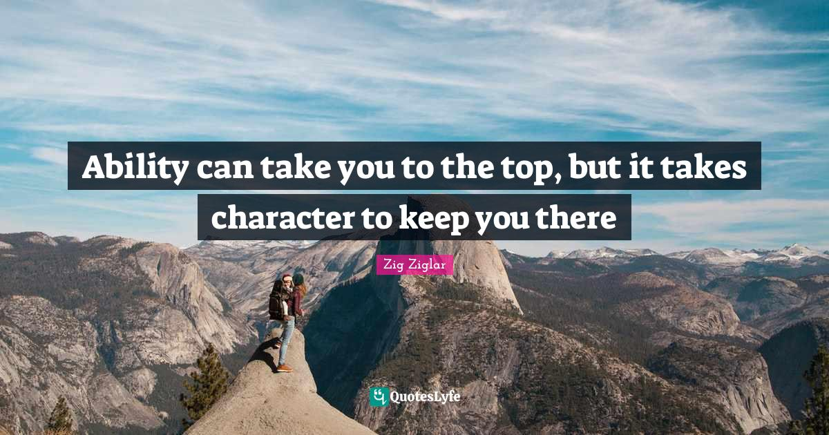 Zig Ziglar Quotes: Ability can take you to the top, but it takes character to keep you there