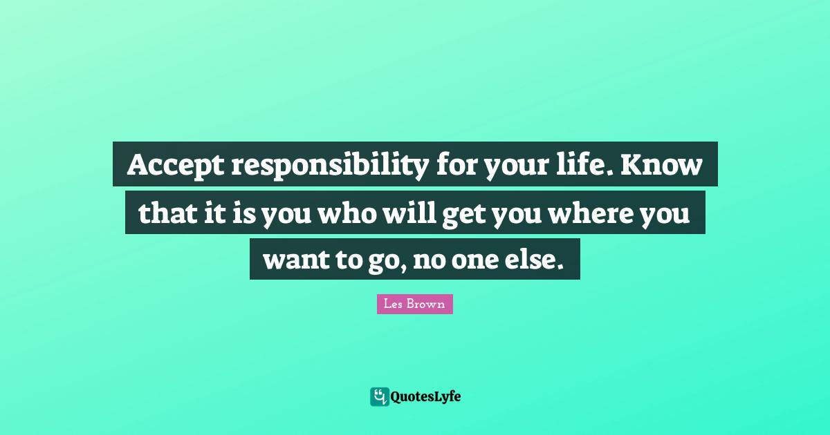 Les Brown Quotes: Accept responsibility for your life. Know that it is you who will get you where you want to go, no one else.