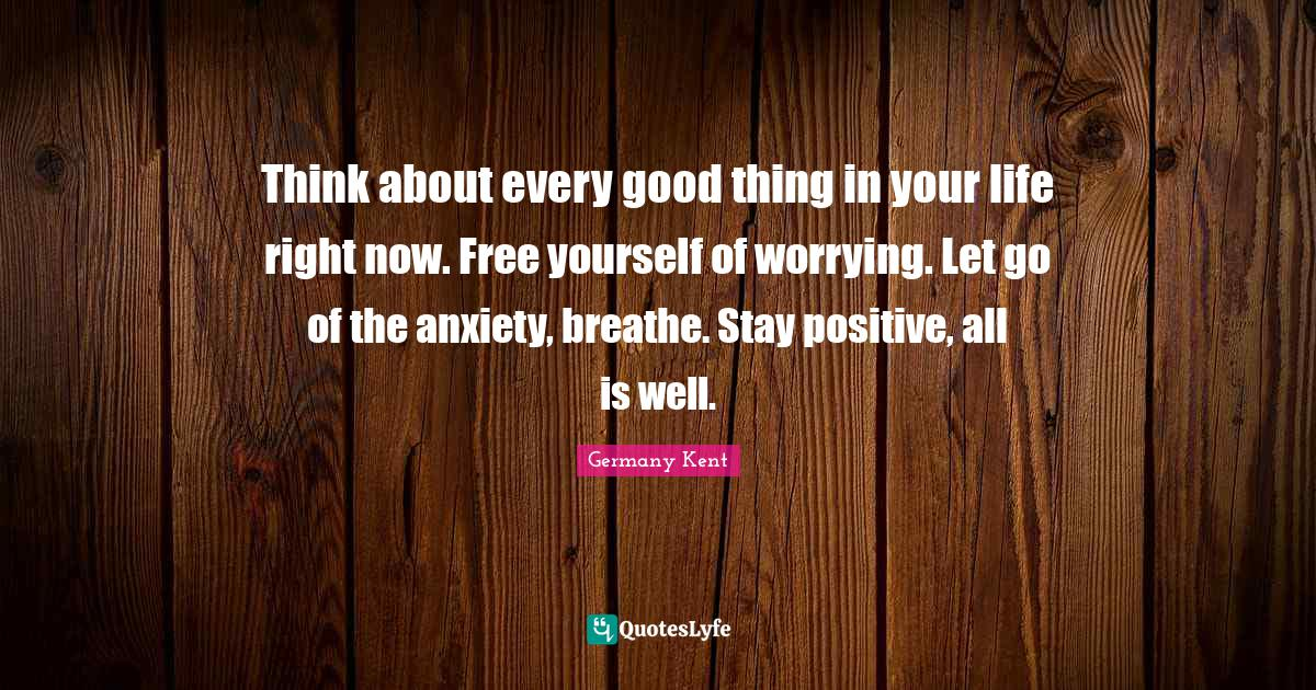 Germany Kent Quotes: Think about every good thing in your life right now. Free yourself of worrying. Let go of the anxiety, breathe. Stay positive, all is well.