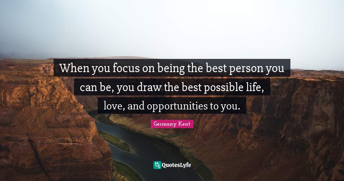 Germany Kent Quotes: When you focus on being the best person you can be, you draw the best possible life, love, and opportunities to you.