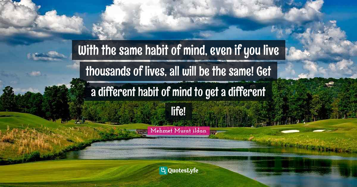 Mehmet Murat ildan Quotes: With the same habit of mind, even if you live thousands of lives, all will be the same! Get a different habit of mind to get a different life!