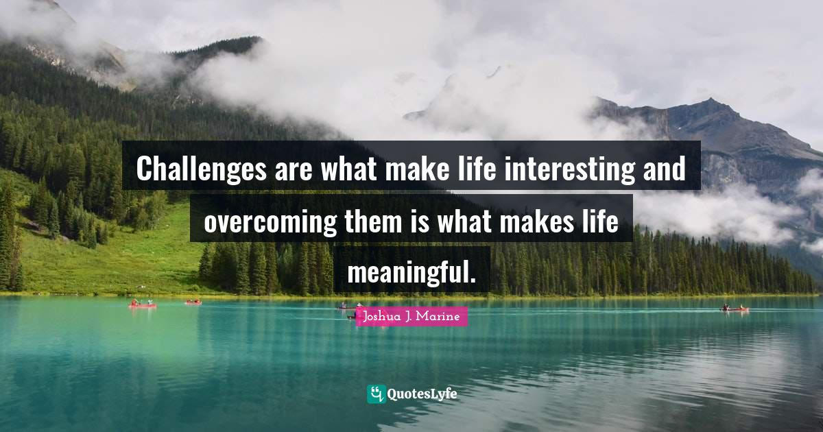 Joshua J. Marine Quotes: Challenges are what make life interesting and overcoming them is what makes life meaningful.