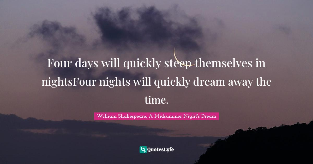 William Shakespeare, A Midsummer Night's Dream Quotes: Four days will quickly steep themselves in nightsFour nights will quickly dream away the time.
