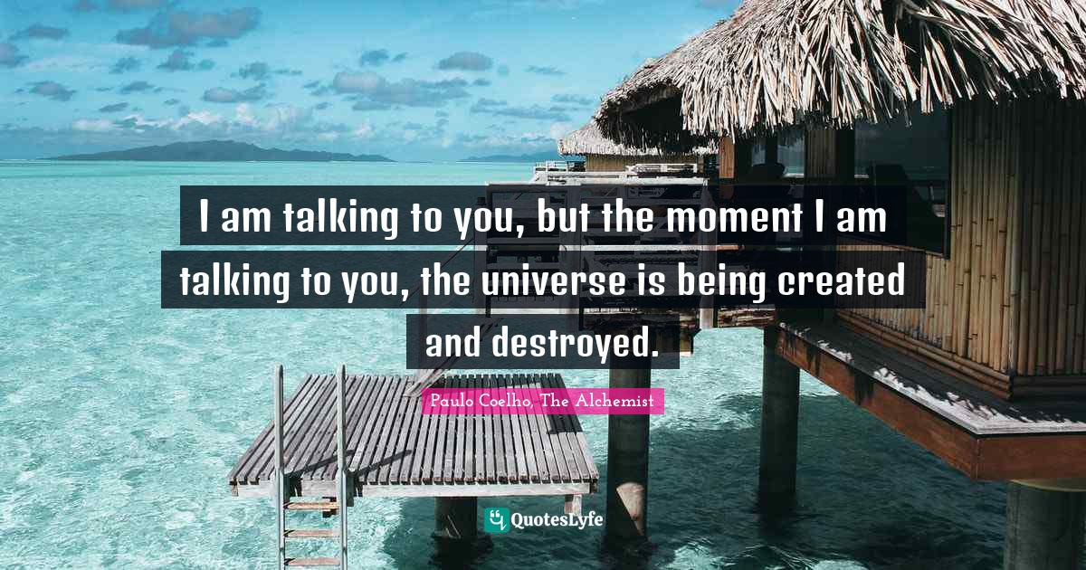 Paulo Coelho, The Alchemist Quotes: I am talking to you, but the moment I am talking to you, the universe is being created and destroyed.