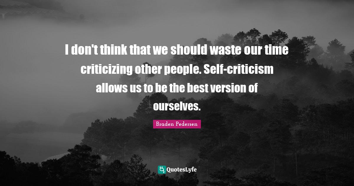 Braden Pedersen Quotes: I don't think that we should waste our time criticizing other people. Self-criticism allows us to be the best version of ourselves.