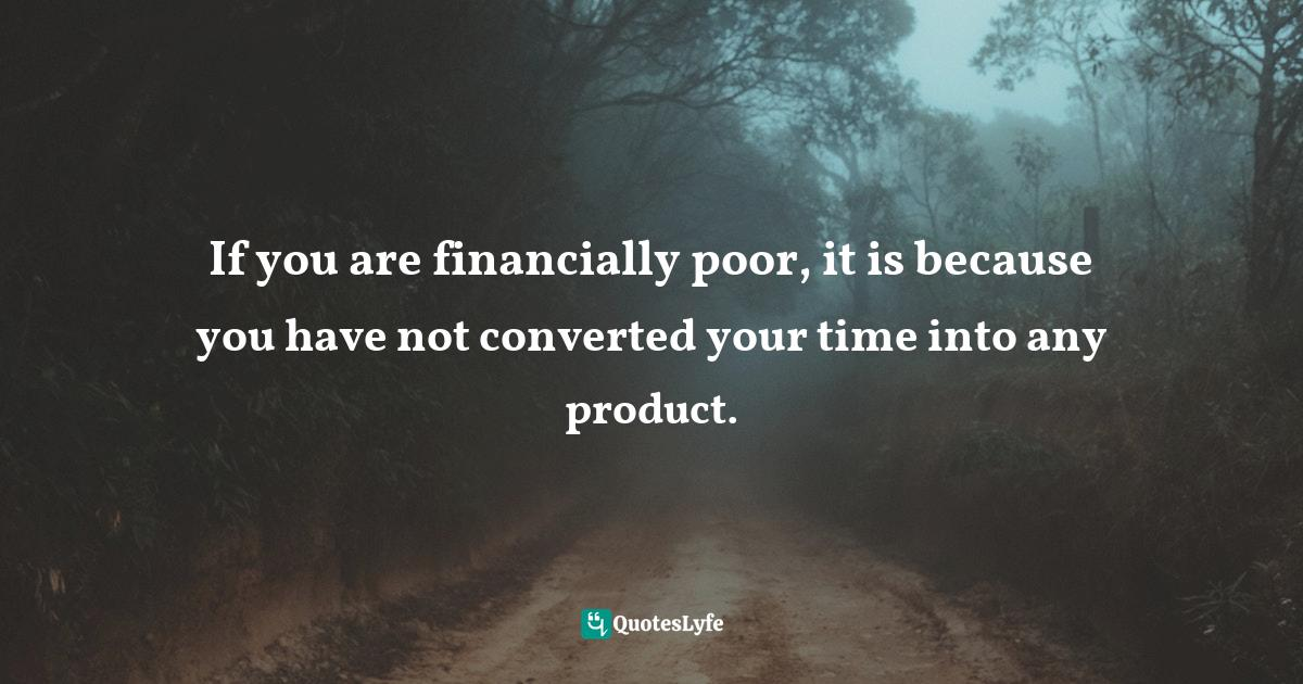 Sunday Adelaja, How To Become Great Through Time Conversion: Are you wasting time, spending time or investing time? Quotes: If you are financially poor, it is because you have not converted your time into any product.