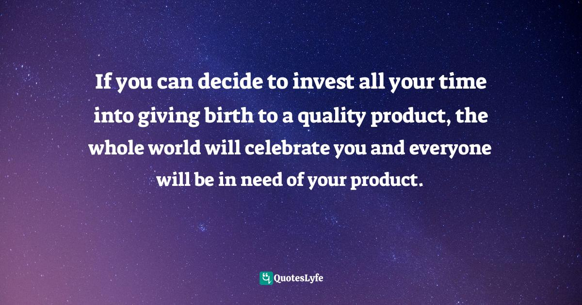 Sunday Adelaja, How To Become Great Through Time Conversion: Are you wasting time, spending time or investing time? Quotes: If you can decide to invest all your time into giving birth to a quality product, the whole world will celebrate you and everyone will be in need of your product.