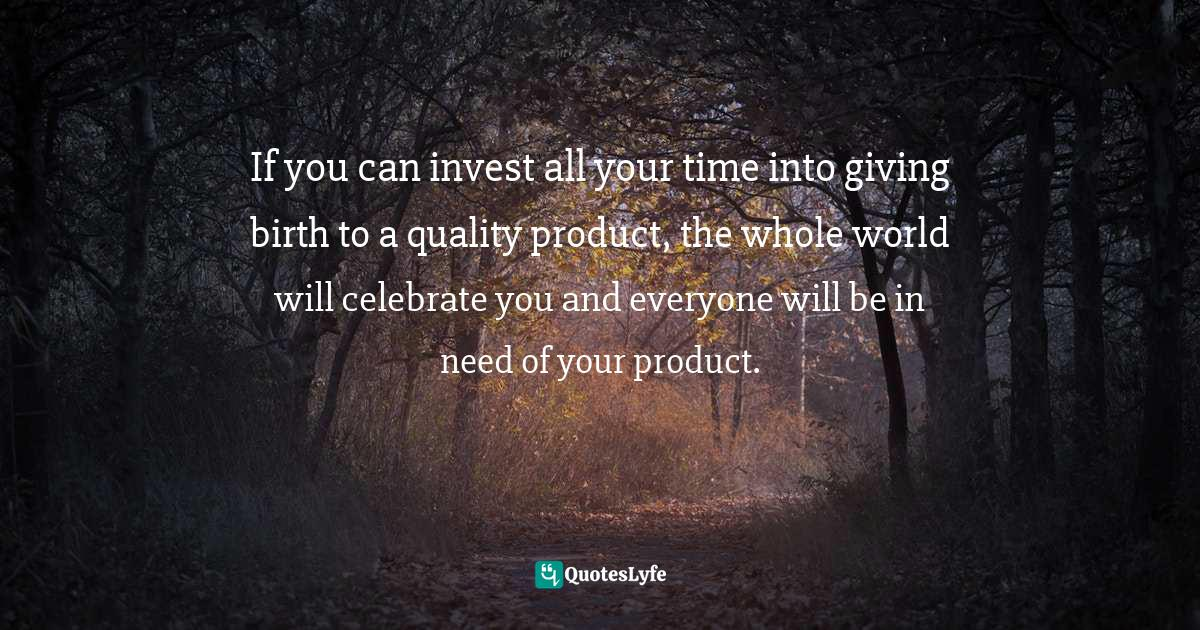 Sunday Adelaja, How To Become Great Through Time Conversion: Are you wasting time, spending time or investing time? Quotes: If you can invest all your time into giving birth to a quality product, the whole world will celebrate you and everyone will be in need of your product.