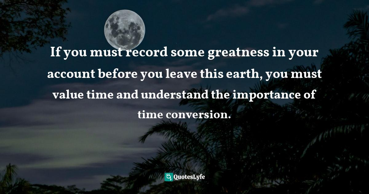 Sunday Adelaja, How To Become Great Through Time Conversion: Are you wasting time, spending time or investing time? Quotes: If you must record some greatness in your account before you leave this earth, you must value time and understand the importance of time conversion.