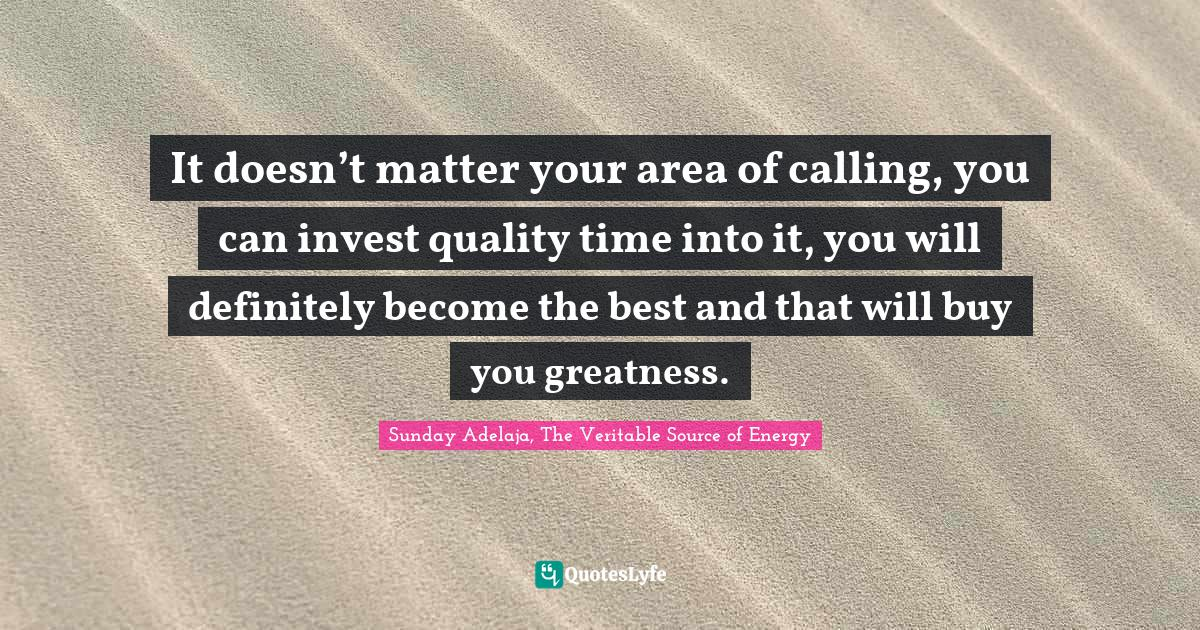 Sunday Adelaja, The Veritable Source of Energy Quotes: It doesn't matter your area of calling, you can invest quality time into it, you will definitely become the best and that will buy you greatness.