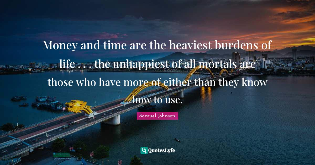 Samuel Johnson Quotes: Money and time are the heaviest burdens of life . . . the unhappiest of all mortals are those who have more of either than they know how to use.