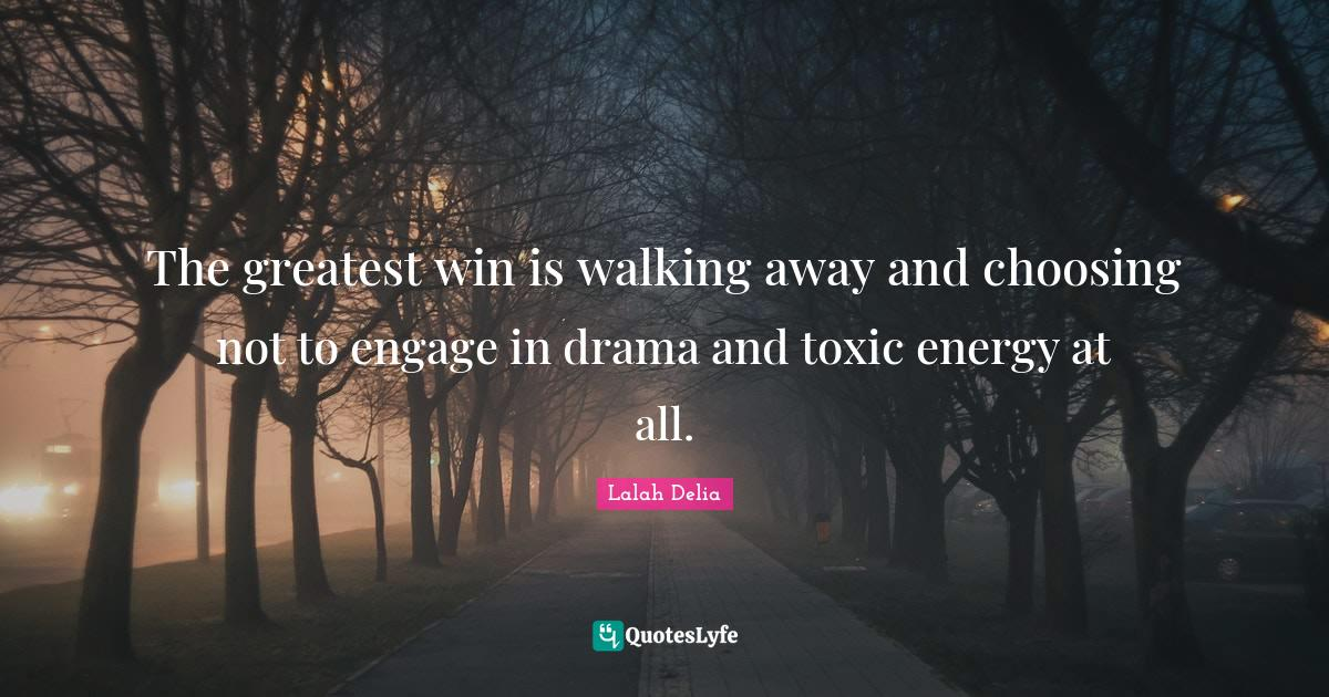 Lalah Delia Quotes: The greatest win is walking away and choosing not to engage in drama and toxic energy at all.